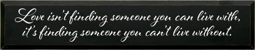 7x36 Black board with White text  Love isn't finding someone you can live with, It's finding someone you can't live without.