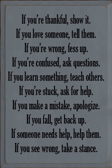 16x24 Slate board with Black text  If your thankful, show it. If you love someone, tell them. If you're wrong, fess up. If you're confused, ask questions. If you learn something, teach others. If you're stuck, ask for help. If you make a mistake, apologize. If you fall, get back up. If someone needs help, help them. If you see wrong, take a stance.