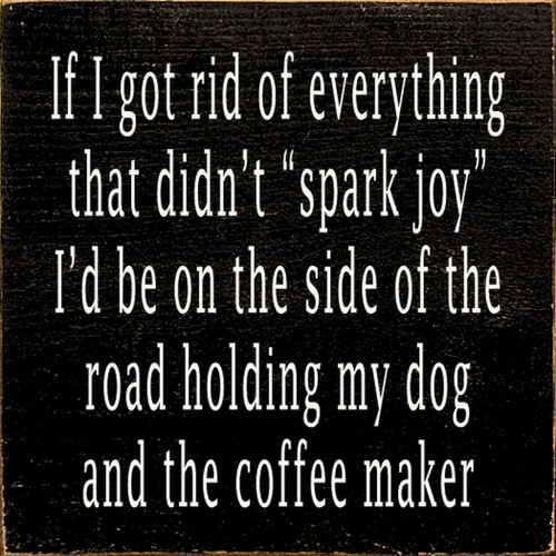 """If I got rid of everything that didn't """"spark joy"""" I'd be on the side of the road holding my dog and the coffee maker Wood Sign"""