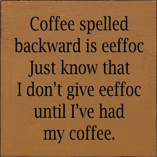 Coffee spelled backward is eeffoc. Just know that I don't give eeffoc until I've had my coffee. Wood Sign