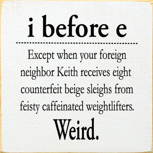 I before E except when your foreign neighbor Keith receives eight counterfeit beige sleighs from feisty caffeinated weightlifters. Weird. Wood Sign