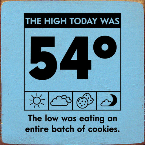 The high today was 54 degrees. The low was eating an entire batch of cookies. Wood Sign