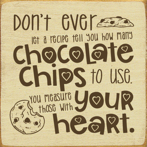 Don't ever let a recipe tell you how many chocolate chips to use. You measure those with your heart. Wood Sign
