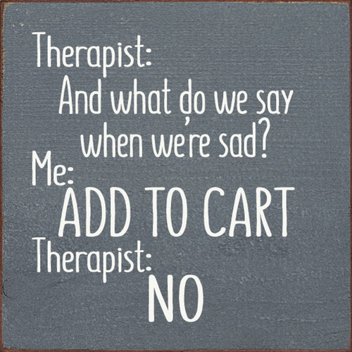 Therapist: And what do we say when we're sad? Me: ADD TO CART Therapist: No Wood Sign