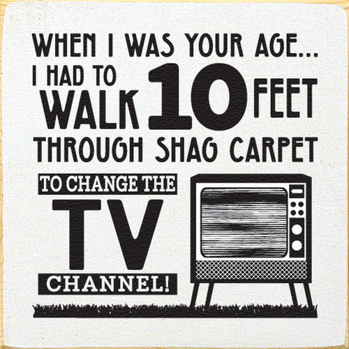 When I was your age... I had to walk 10 feet through shag carpet to change the TV channel! Wood Sign