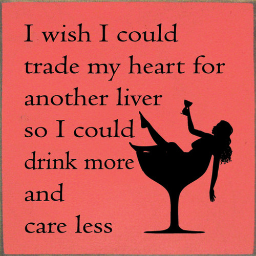 I wish I could trade my heart for another liver so I could drink more and care less. Wood Sign