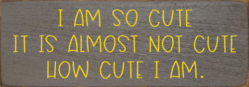 Wood Sign - I Am So Cute It Is Almost Not Cute How Cute I Am 3.5x10