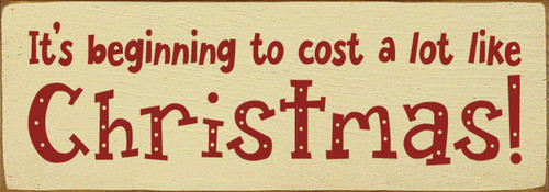 Wood Sign - It's Beginning To Cost A Lot Like Christmas! 3.5x10