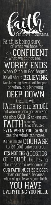 Faith can move mountains. Faith is being sure of what we hope for, and confident in what we do not see. Worry ends when faith in God begins. It's all about believing. Not knowing how it will happen, or when, but knowing deep down that it will. Faith is the bridge between where you are and the place God is taking you. Faith is taking that first step even when you cannot see the whole staircase. It's having the courage to let God take control. It's not the absence of doubt, but having the means to overcome it. Our faith must be bigger than our fears, because when all you have is your faith, you have everything you need. (Farmhouse Style Wood Sign)