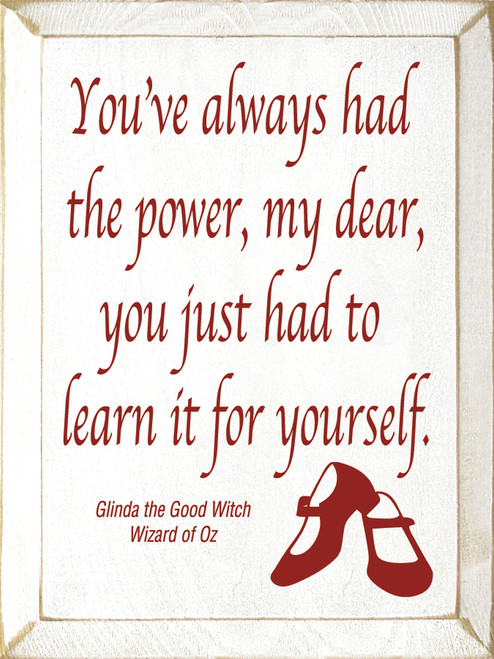 You've always had the power, my dear, you just had to learn it for yourself. - Glinda the Good Witch Wizard of Oz Wood Sign