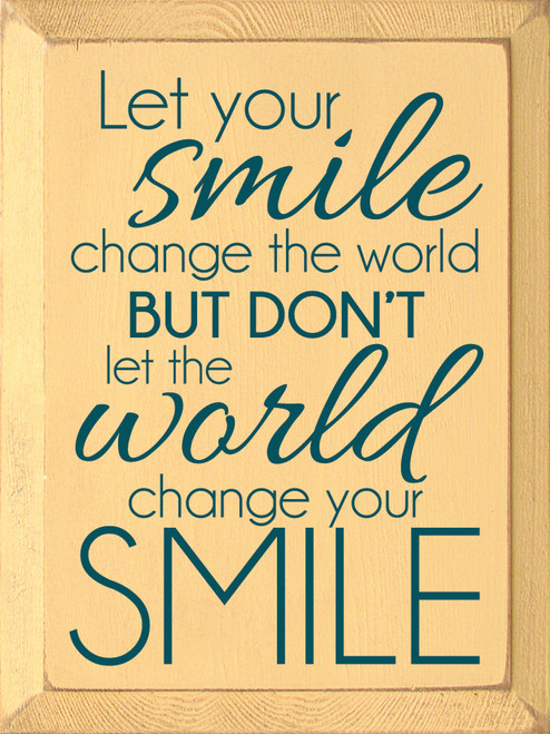 Let your smile change the world but don't let the world change your smile Wood Sign
