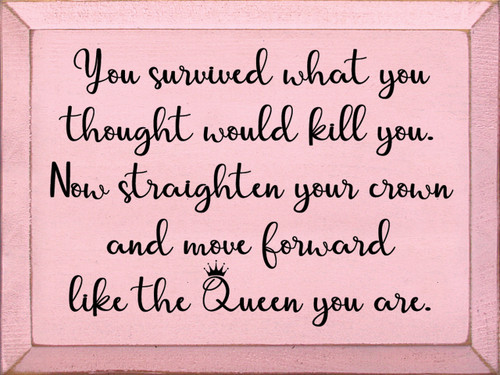 You survived what you thought would kill you. Now straighten your crown and move forward like the Queen you are. Wood Sign
