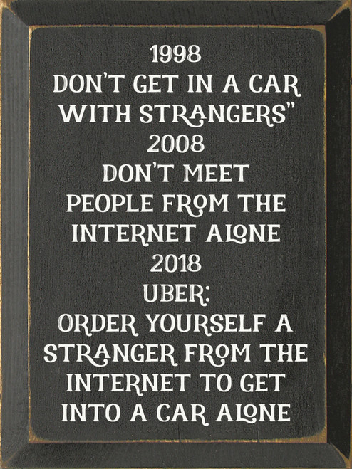 1998 Don't get in a car with strangers 2008 Don't meet people from the internet alone 2018 Uber: Order yourself a stranger from the internet to get into a car alone Wood Sign
