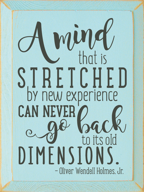 A mind that is stretched by new experience can never go back to its old dimensions. -Oliver Wendell Holmes Jr Wood Sign