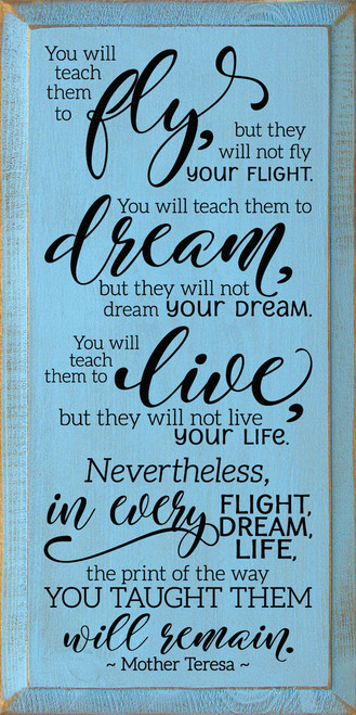 You will teach them to fly, but they will not fly your flight. You will teach them to dream, but they will not dream your dream. You will teach them to live, but they will not live your life. Nevertheless, in every flight, in every dream, in every life, the print of the way you taught them will remain - Mother Teresa Wood Sign
