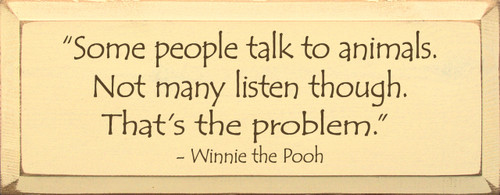Some people talk to animals. Not many people listen though. That's the problem. -Winnie the Pooh Wood Sign