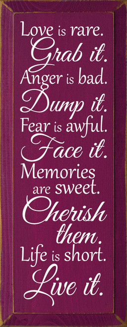 Love is rare. Grab it. Anger is bad. Dump it. Fear is awful. Face it. Memories are sweet. Cherish them. Life is short. Live it. Wood Sign