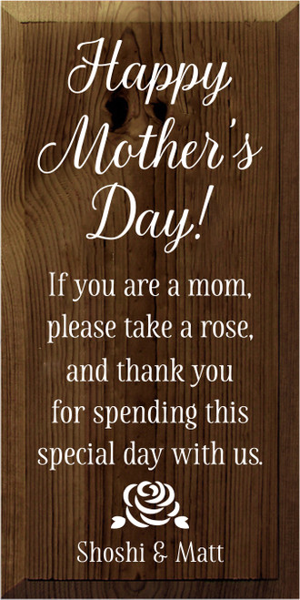 9x18 Walnut Stain board with White text Happy Mothers Day! If you are a mom, please take a rose, and thank you for spending this special day with us. Shoshi & Matt