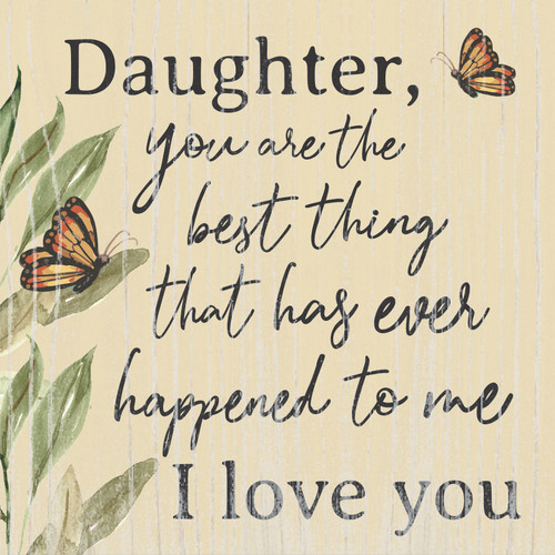 Daughter, You Are The Best Thing That Has Ever Happened To Me I Love You Wooden Sign 6x6