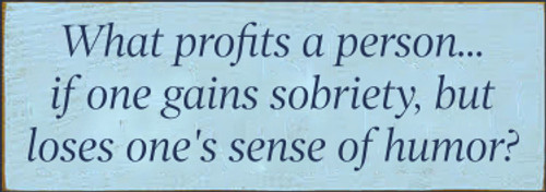 3.5x10 Baby Blue board with Navy Blue text  What profits a person...if one gains sobriety, but loses one's sense of humor?