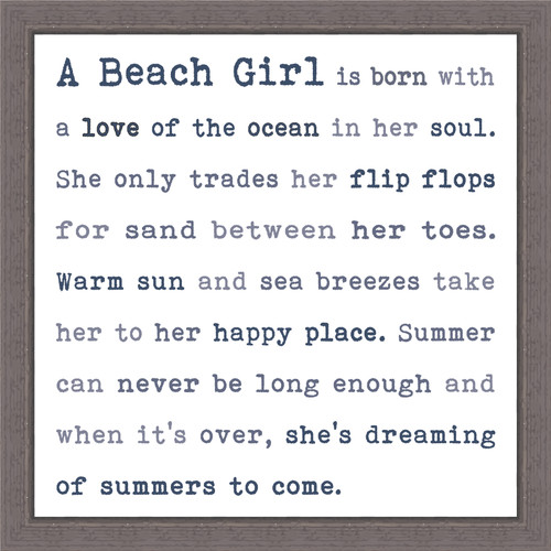 A Beach Girl is born with a love of the ocean in her soul. She only trades her flip flops for sand between her toes. Warm sun and sea breezes take her to her happy place. Summer can never be long enough and when it's over, she's dreaming of summers to come. - Pine Wood Framed Sign 12X12