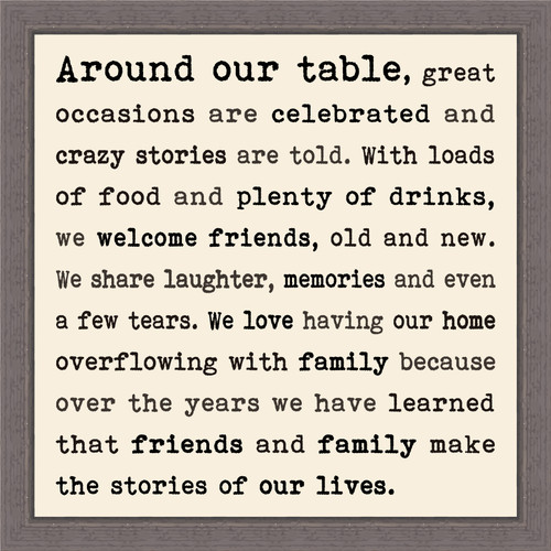 Around Our Table, great occasions are celebrated and crazy stories are told. With loads of food and plenty of drinks, we welcome friends, old and new. We share laughter, memories and even a few tears. We love having our home overflowing with family because over the years we have learned that friends and family make the stories of our lives.  - Pine Wood Framed Sign 12X12