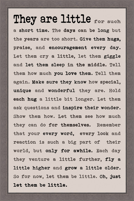They Are Little for such a short time. The days can be long but the years are too short. Give them hugs, praise, and encouragement every day. Let them cry a little, let them giggle and let them sleep in the middle. Tell them how much you love them. Tell them again. Make sure they know how special, unique and wonderful they are. Hold each hug a little bit longer. Let them ask questions and inspire their wonder. Show them how. Let them see how much they can do for themselves. Remember that your every word, every look and reaction is such a big part of their world, but only for awhile. Each day they venture a little further, fly a little higher and grow a little older. So for now, let them be little. Oh, just let them be little. - Pine Wood Framed Sign 12X18