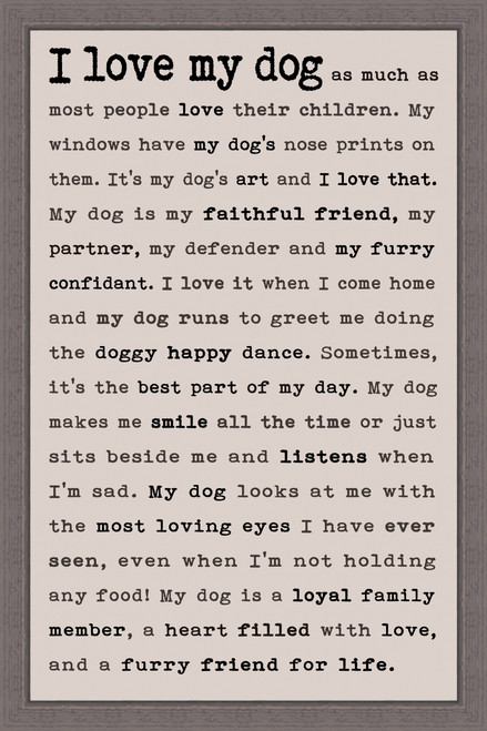 I Love My Dog as much as most people love their children. My windows have my dog's nose prints on them. It's my dog's art and I love that. My dog is my faithful friend, my partner, my defender and my furry confidant. I love it when I come home and my dog runs to greet me doing the doggy happy dance. Sometimes, it's the best part of my day. My dog makes me smile all the time or just sits beside me and listen when I'm sad. My dog looks at me with the most loving eyes I have ever seen, even when I'm not holding any food! My dog is a loyal family member, a heart filled with love, and a furry friend for life. - Pine Wood Framed Sign 12X18