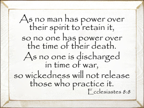 9x12 White board with Black text As no man has power over their spirit to retain it, so no one has power over the time of their death. As no one is discharged in time of war, so wickedness will not release those who practice it. Ecclesiastes 8:8