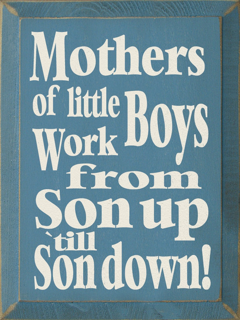 Wood Sign - Mothers Of Little Boys Work From Son Up Til Son Down! 9x12