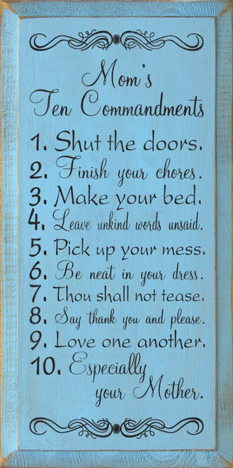 Mom's Ten Commandments: 1. Shut the doors. 2. Finish your chores. 3. Make your bed. 4. Leave unkind words unsaid. 5. Pick up your mess. 6. Be neat in your dress. 7. Thou shall not tease. 8. Say thank you and please. 9. Love one another. 10. Especially your Mother. Wood Sign