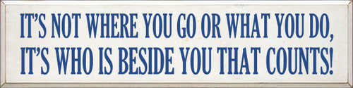9x36 White board with Royal text  IT'S NOT WHERE YOU GO OR WHAT YOU DO, IT'S WHO IS BESIDE YOU THAT COUNTS!