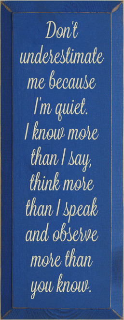 7x18 Royal board with Cream text  Don't underestimate me because I'm quiet. I know more than I say, think more than I speak and observe more than you know.
