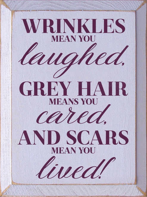 Wrinkles mean you laughed, grey hair means you cared, and scars mean you lived! Wood Sign