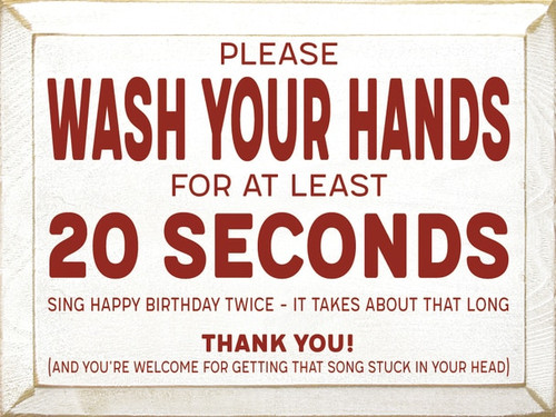 Please wash your hands for at least 20 seconds. Sing Happy Birthday twice - it takes about that long. Thank you! And you're welcome for getting that song stuck in your head! Wood Sign