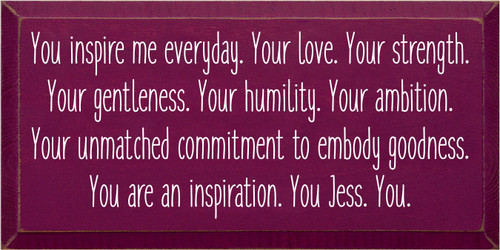 9x18 Raspberry board with White text  You inspire me everyday. Your love. Your strength. Your gentleness. Your humility. Your ambition. Your unmatched commitment to embody goodness. You are an inspiration. You Jess. You.