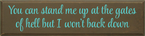 9x36 Brown board with Aqua text  YOU CAN STAND ME UP AT THE GATES OF HELL BUT I WONT BACK DOWN