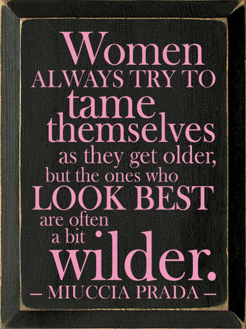 Women always try to tame themselves as they get older, but the ones who look best are often a bit wilder. - Miuccia Prada Wood Sign