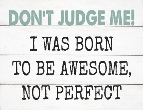 Don't Judge Me! I Was Born To Be Awesome Not Perfect - Block Wooden Sign 5x6.5