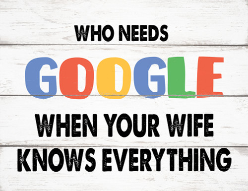 Who Needs Google When Your Wife Knows Everything - Block Wooden Sign 5x6.5