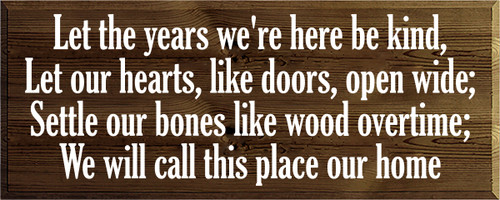 16x40 Walnut Stain board with White text  Let the years we're here be kind, Let our hearts, like doors, open wide; Settle our bones like wood overtime; We will call this place our home
