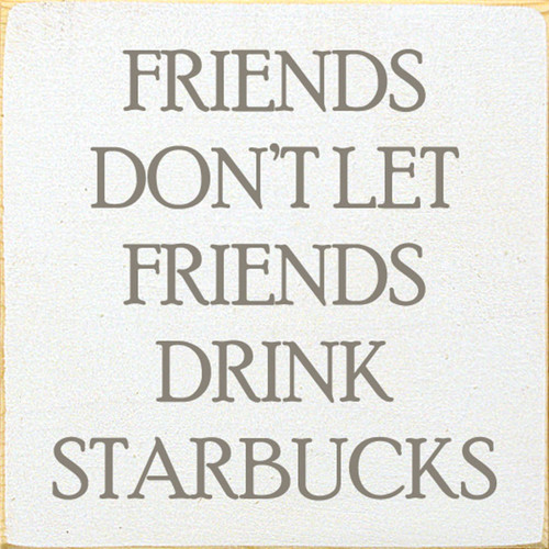 White - Friends Don't Let Friends Drink Starbucks - Wood Sign 7x7