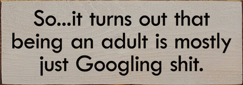So It Turns Out That Being An Adult Is Mostly Just Googling Shit. - Wood Sign 3.5x10