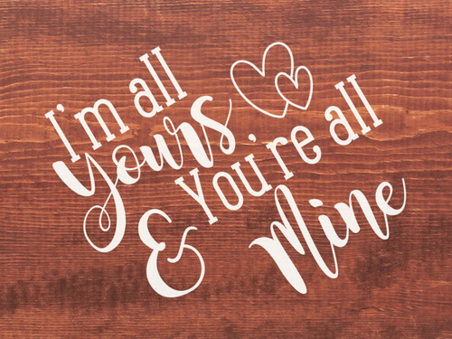 Warm Chestnut - I'm All Yours & You Are All Mine - Wood Sign 9x12