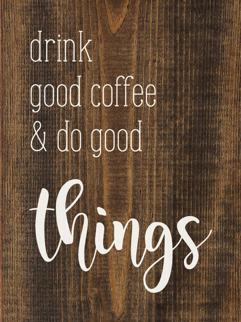 Drink Good Coffee And Do Good Things - Wood Sign 9x12