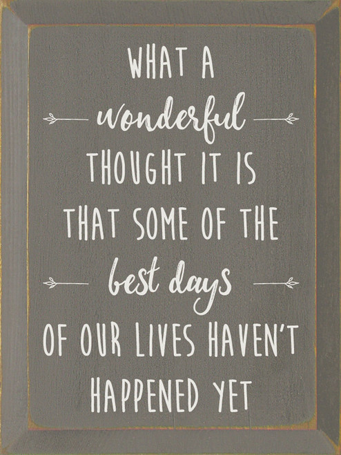 What A Wonderful Thought It Is That Some Of The Best Days Of Our Lives Haven't Happened Yet. - Wood Sign 9x12