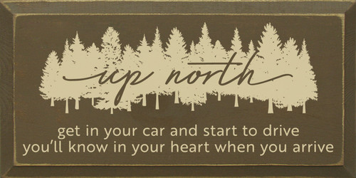 Up North - Get in your car and start to drive, you'll know in your heart when you arrive.