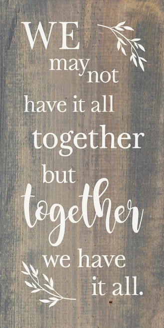 We May Not Have It All Together, But Together We Have It All. - Wood Sign 9x18