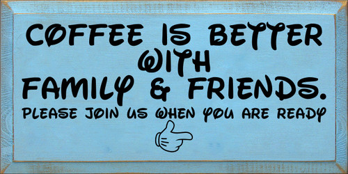 9x18 Light Blue board with Black text  Coffee is better with family & friends. Please join us when you are ready