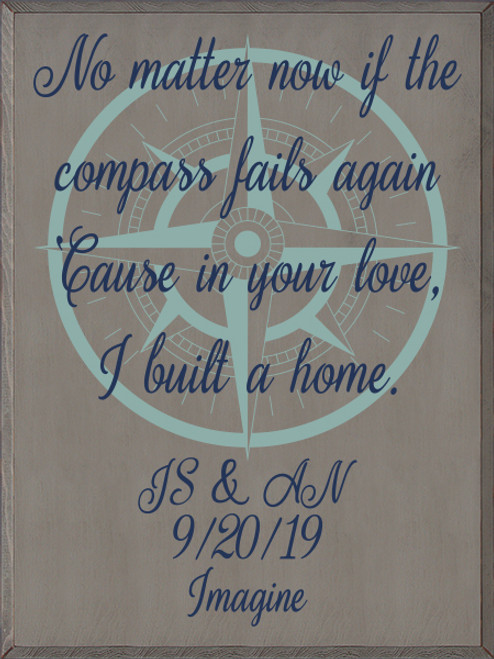 30x40 Anchor Gray board with Sea Blue and Navy Blue text  No matter now if the compass fails again 'Cause in your love, I built a home.  JS and AN 9/20/19 Imagine